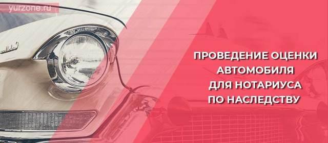 Об оценке автомобиля для нотариуса по наследству: сколько стоит акт